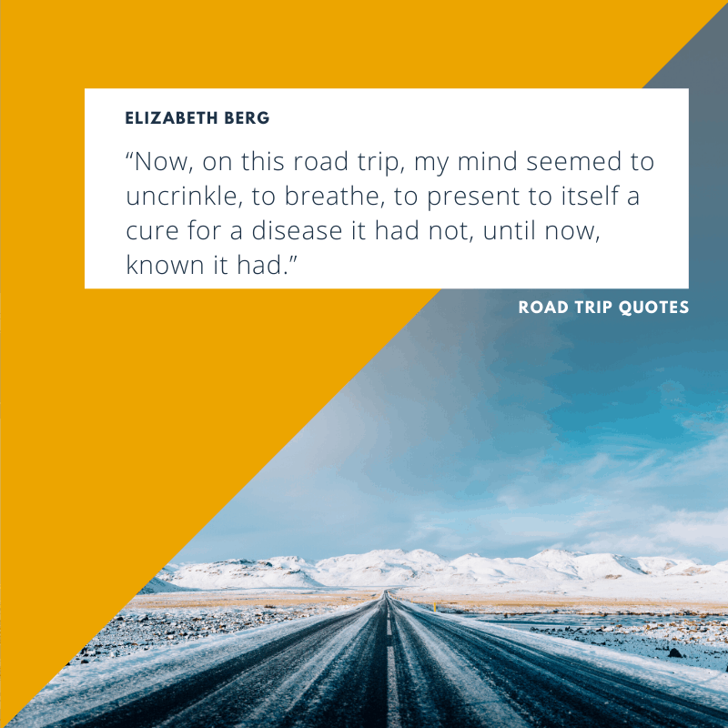 """Now, on this road trip, my mind seemed to uncrinkle, to breathe, to present to itself a cure for a disease it had not, until now, known it had."" – Elizabeth Berg, The Year of Pleasures   