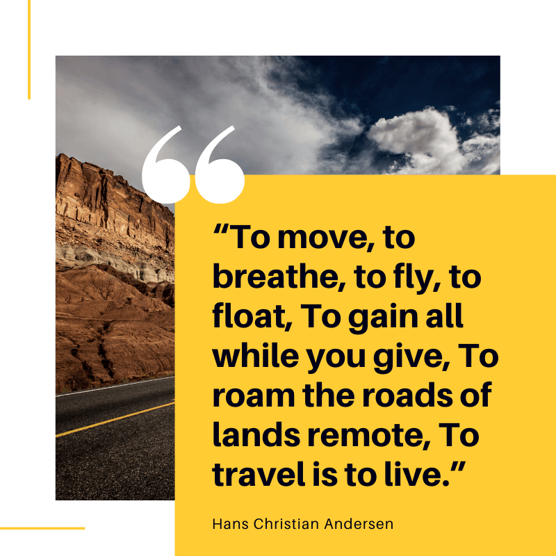 """To move, to breathe, to fly, to float, To gain all while you give, To roam the roads of lands remote, To travel is to live."" ― Hans Christian Andersen, The Fairy Tale of My Life: An Autobiography 