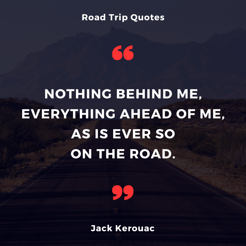"""Nothing behind me, everything ahead of me, as is ever so on the road."" — Jack Kerouac 