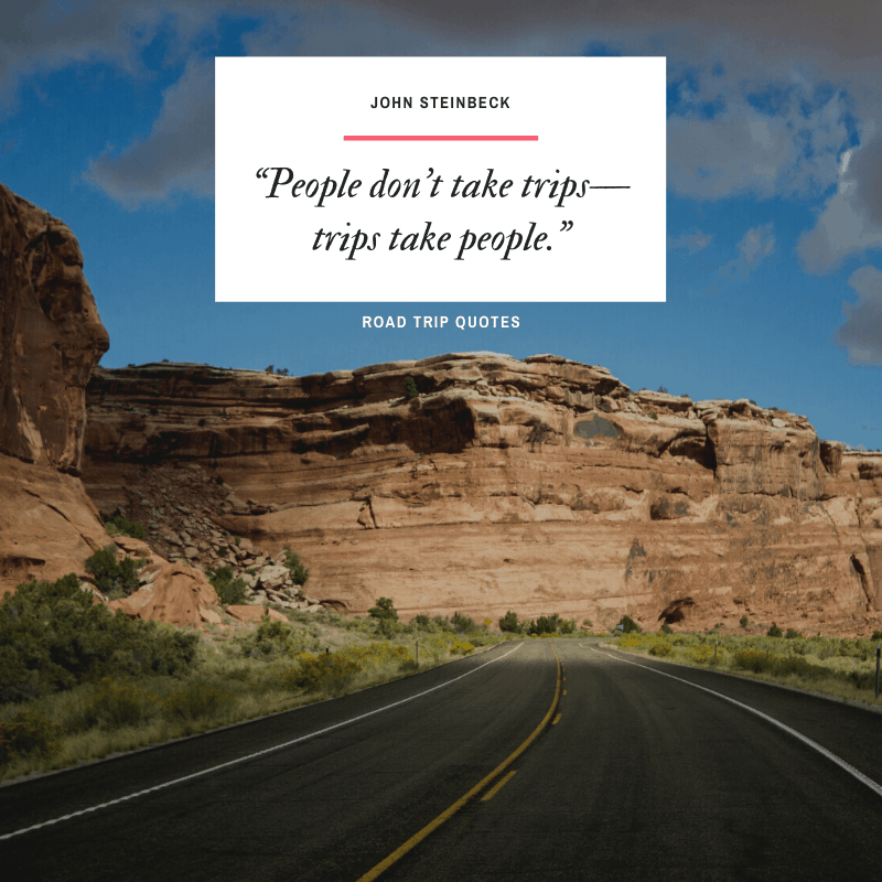"""People don't take trips, trips take people."" – John Steinbeck, Travels with Charley: In Search of America  