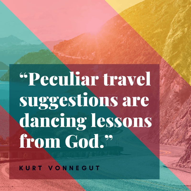 """Peculiar travel suggestions are dancing lessons from God."" – Kurt Vonnegut, Cat's Cradle 