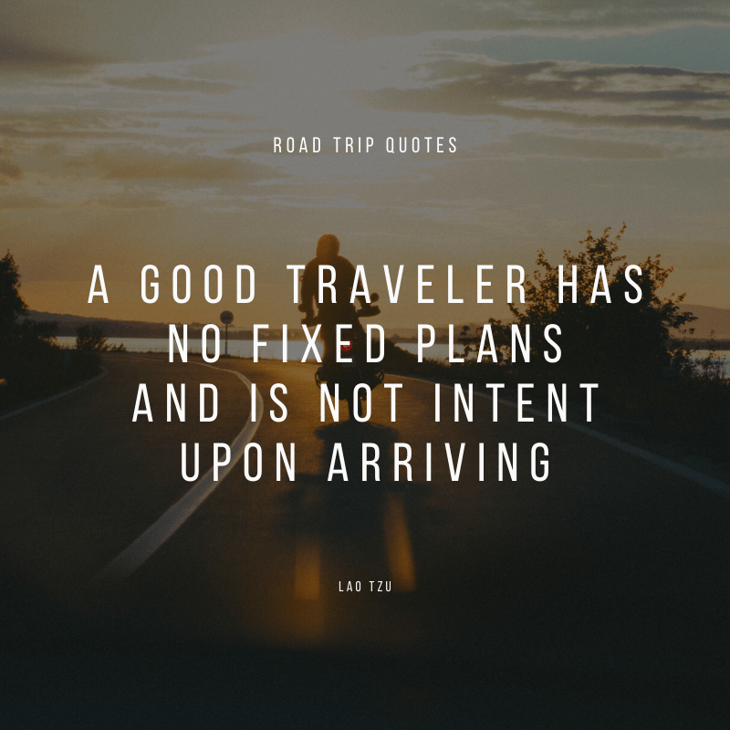 """A good traveler has no fixed plans and is not intent upon arriving."" – Lao Tzu, Tao Te Ching 