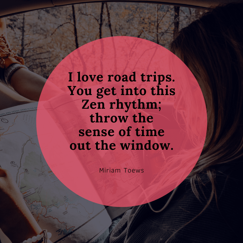 """I love road trips. You get into this Zen rhythm; throw the sense of time out the window."" – Miriam Toews 