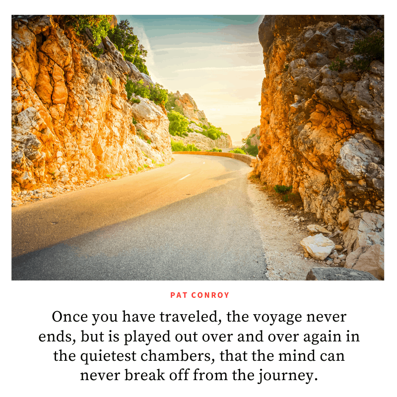 """Once you have traveled, the voyage never ends, but is played out over and over again in the quietest chambers, that the mind can never break off from the journey."" ― Pat Conroy, The Prince of Tides  