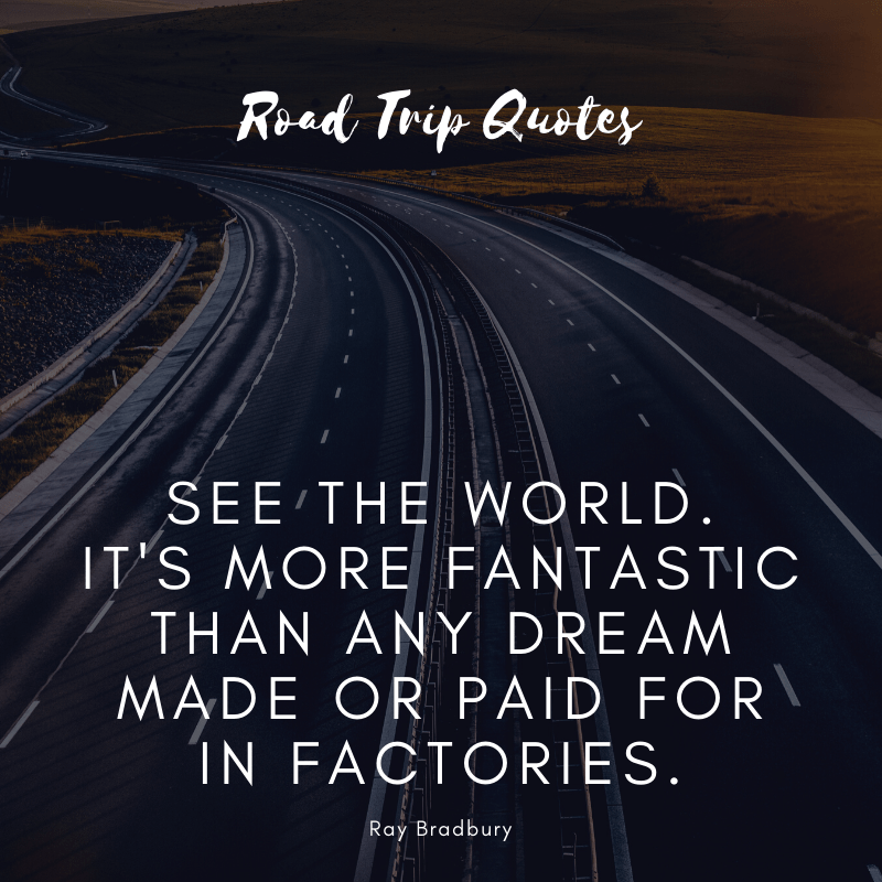 """See the world. It's more fantastic than any dream made or paid for in factories."" ― Ray Bradbury, Fahrenheit 451 