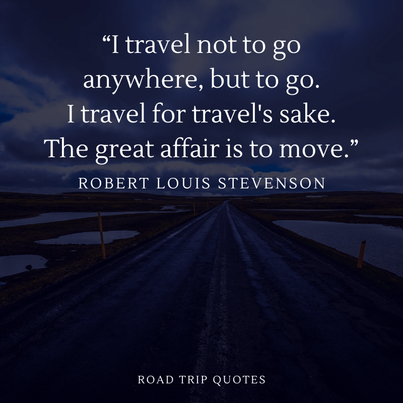 """I travel not to go anywhere, but to go. I travel for travel's sake. The great affair is to move."" – Robert Louis Stevenson, Travels with a Donkey in the Cévennes 