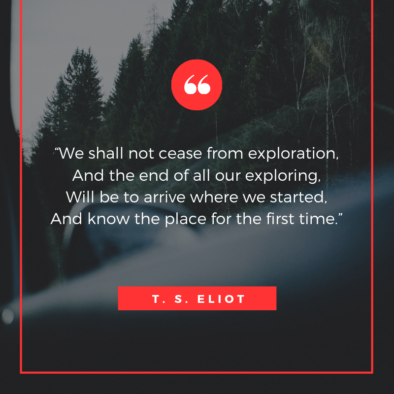 """We shall not cease from exploration, And the end of all our exploring, Will be to arrive where we started, And know the place for the first time."" – T. S. Eliot, Four Quartets 
