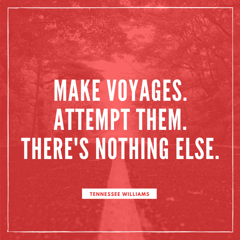 """Make voyages. Attempt them. There's nothing else."" – Tennesse Williams, Camino Real 