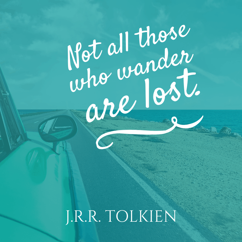 """Not all those who wander are lost."" – J.R.R. Tolkien, The Fellowship of the Ring 