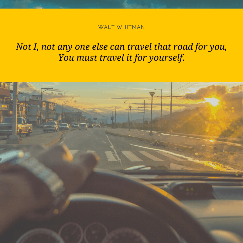"""Not I, not any one else can travel that road for you, You must travel it for yourself."" — Walt Whitman, Song of Myself 