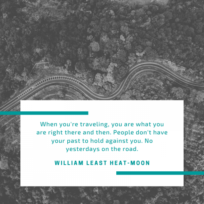 """When you're traveling, you are what you are right there and then. People don't have your past to hold against you. No yesterdays on the road."" — William Least Heat-Moon, Blue Highways  