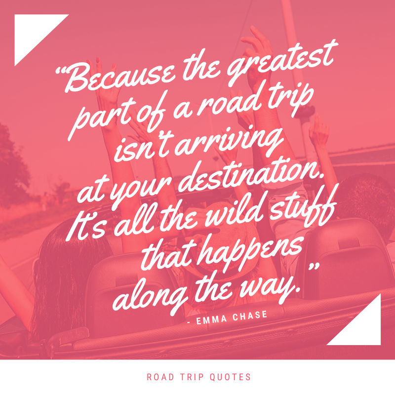 """Because the greatest part of a road trip isn't arriving at your destination. It's all the wild stuff that happens along the way."" Emma Chase, Tamed 