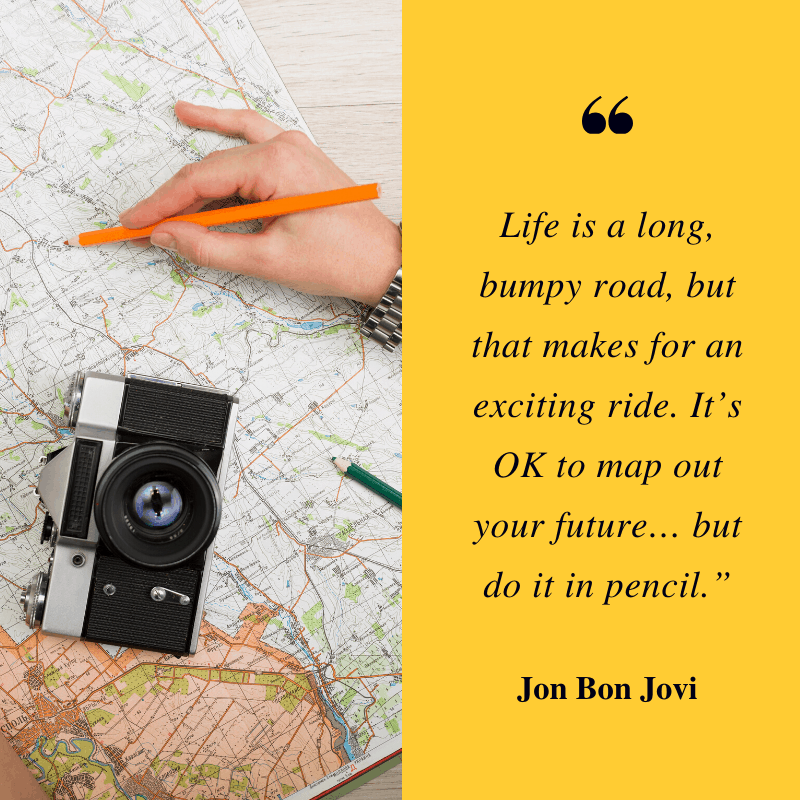 """Life is ""Life is a long, bumpy road, but that makes for an exciting ride. It's OK to map out your future… but do it in pencil."" – Jon Bon Jovi 